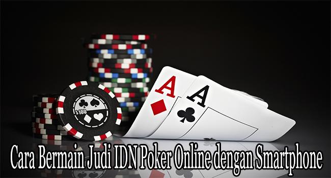 Cara Bermain Judi IDN Poker Online dengan Smartphone Canggih